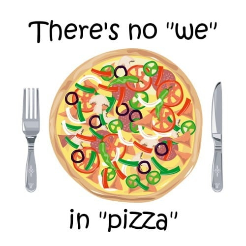 There's No We in Pizza