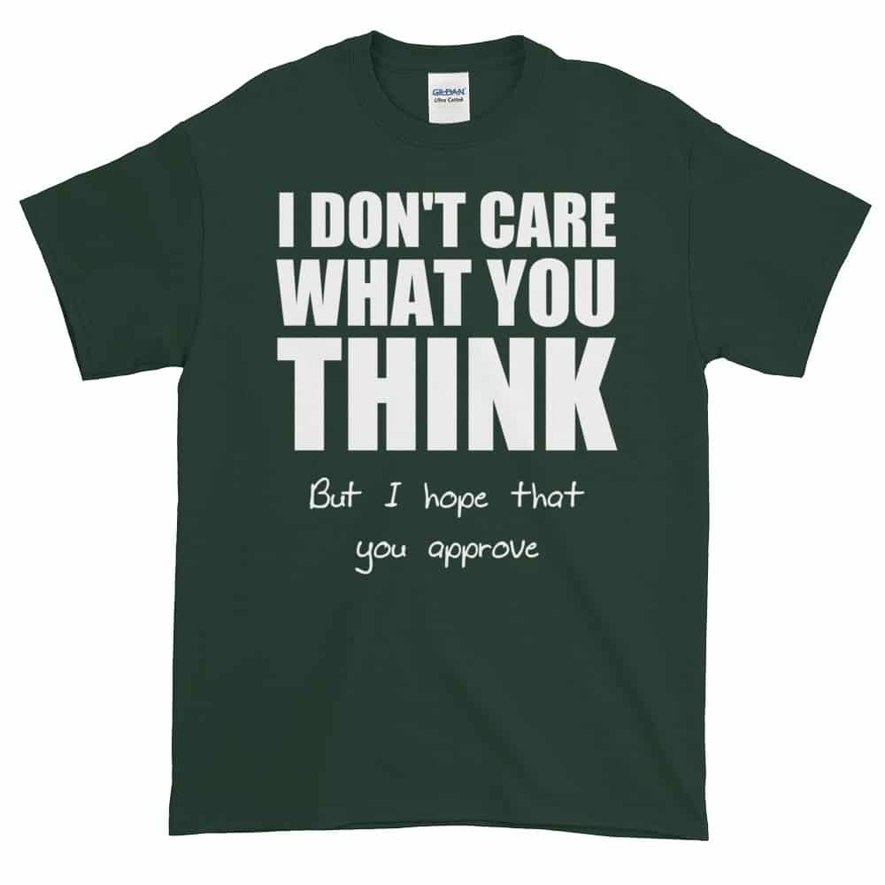 I Don't Care What You Think T-Shirt (forest)